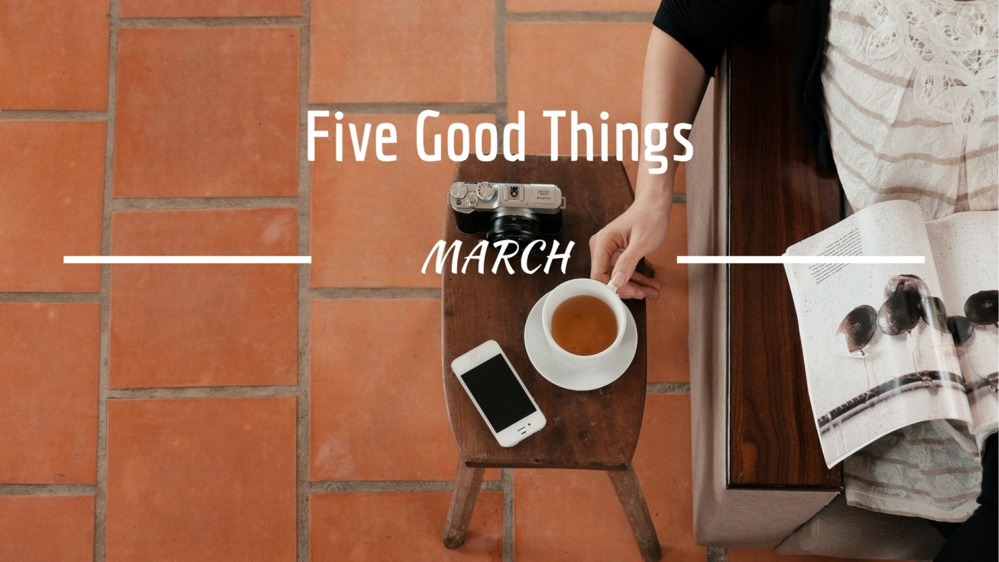 Five Good Things – March