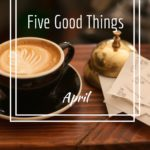 Five Good Things from April.