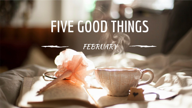 Five Good Things – February