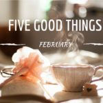 Five Good Things - February