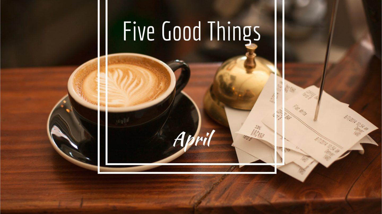 Five Good Things – April